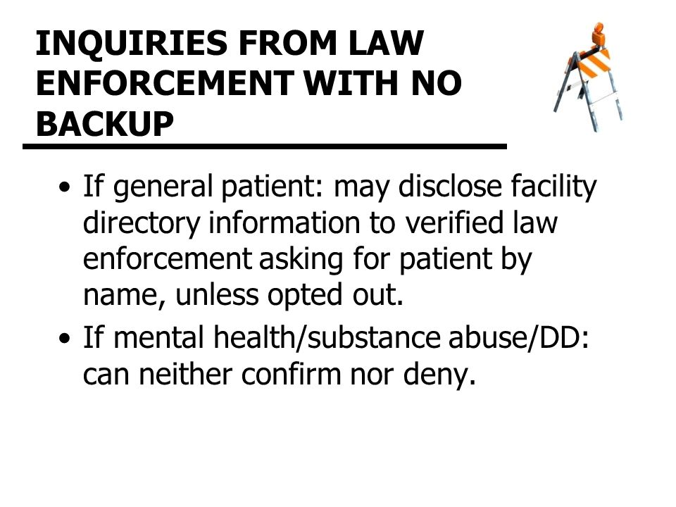 INQUIRIES FROM LAW ENFORCEMENT WITH NO BACKUP If general patient: may disclose facility directory information to verified law enforcement asking for patient by name, unless opted out.