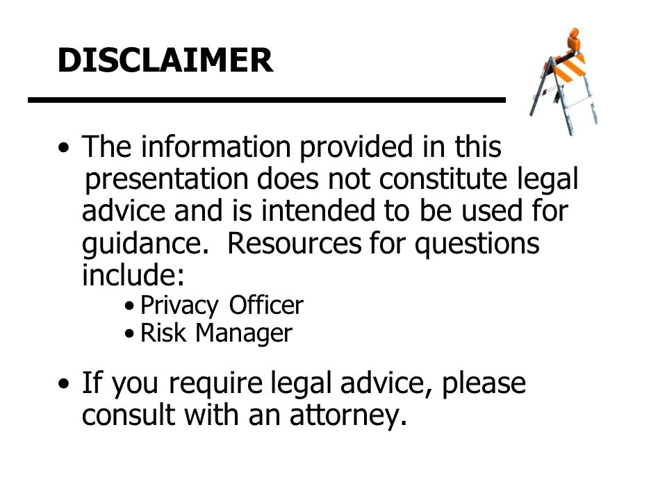 DISCLAIMER The information provided in this presentation does not constitute legal advice and is intended to be used for guidance.