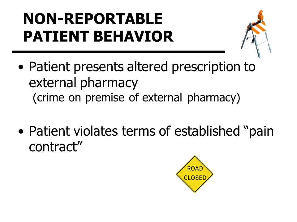 NON-REPORTABLE PATIENT BEHAVIOR Patient presents altered prescription to external pharmacy (crime on premise of external pharmacy) Patient violates terms of established pain contract