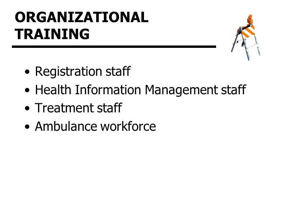 ORGANIZATIONAL TRAINING Registration staff Health Information Management staff Treatment staff Ambulance workforce