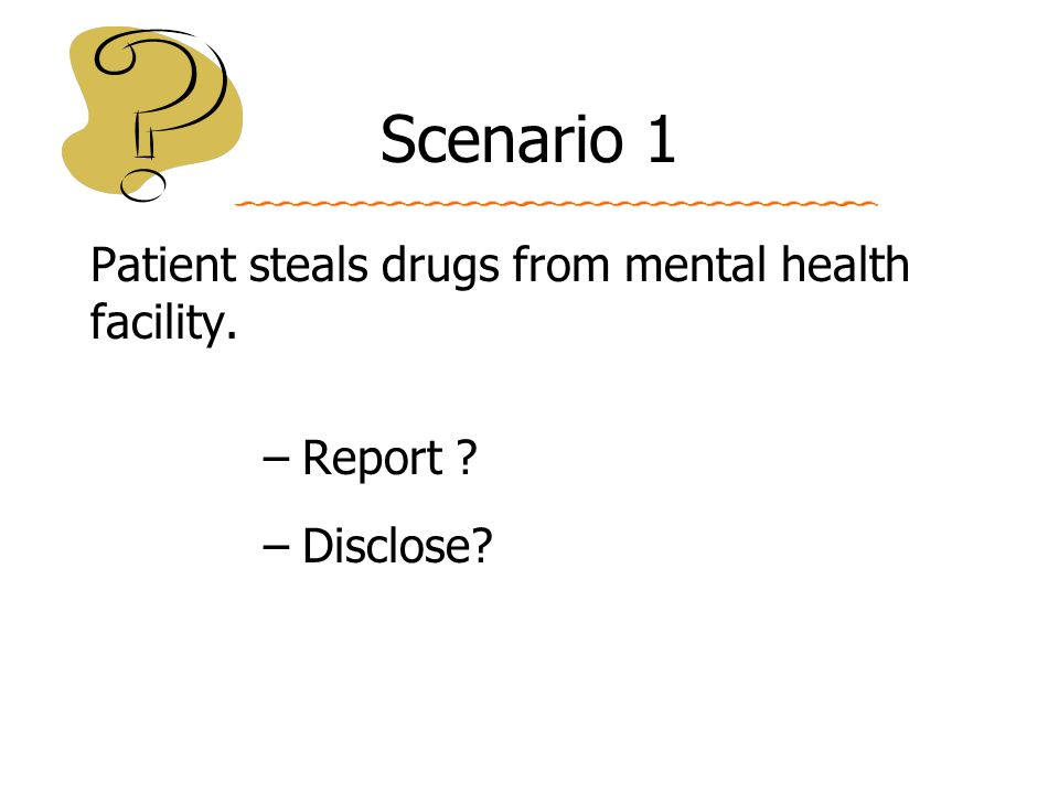 Scenario 1 Patient steals drugs from mental health facility. –Report ? –Disclose?