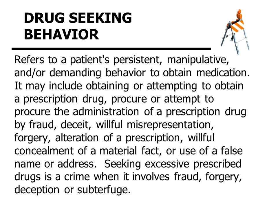 DRUG SEEKING BEHAVIOR Refers to a patient s persistent, manipulative, and/or demanding behavior to obtain medication.