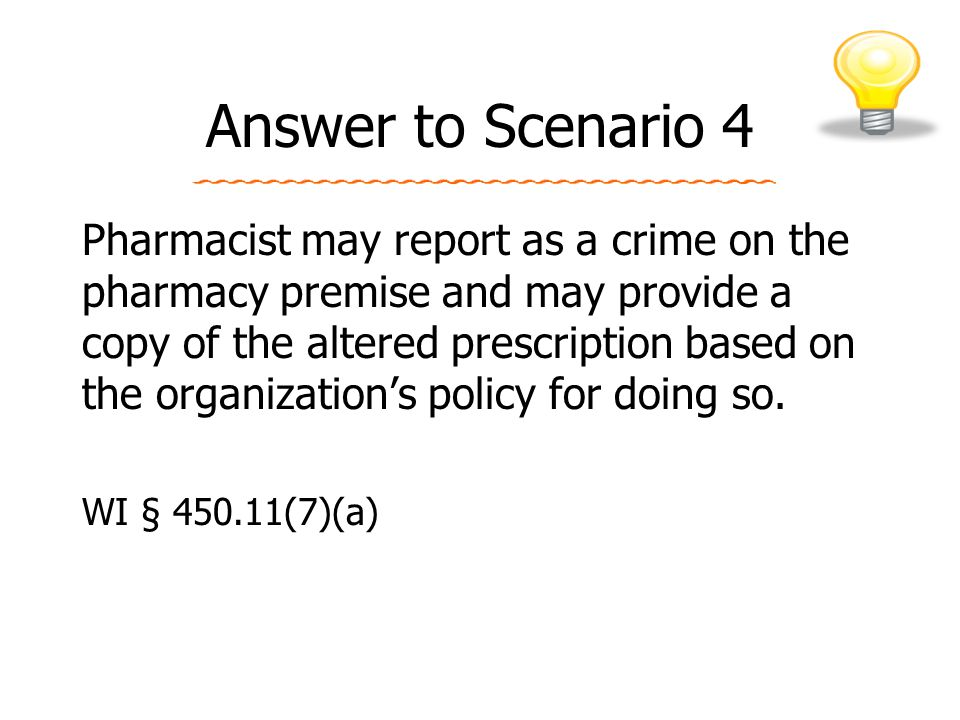 Answer to Scenario 4 Pharmacist may report as a crime on the pharmacy premise and may provide a copy of the altered prescription based on the organization's policy for doing so.