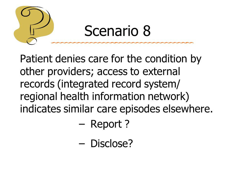 Scenario 8 Patient denies care for the condition by other providers; access to external records (integrated record system/ regional health information network) indicates similar care episodes elsewhere.