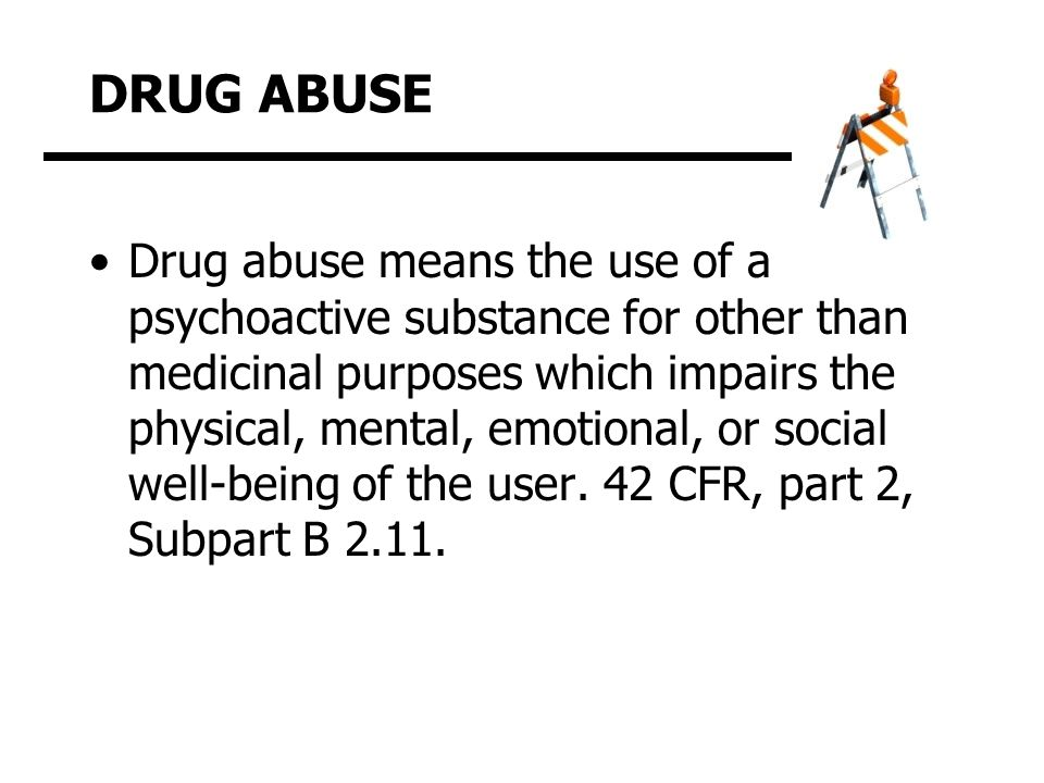 DRUG ABUSE Drug abuse means the use of a psychoactive substance for other than medicinal purposes which impairs the physical, mental, emotional, or social well-being of the user.