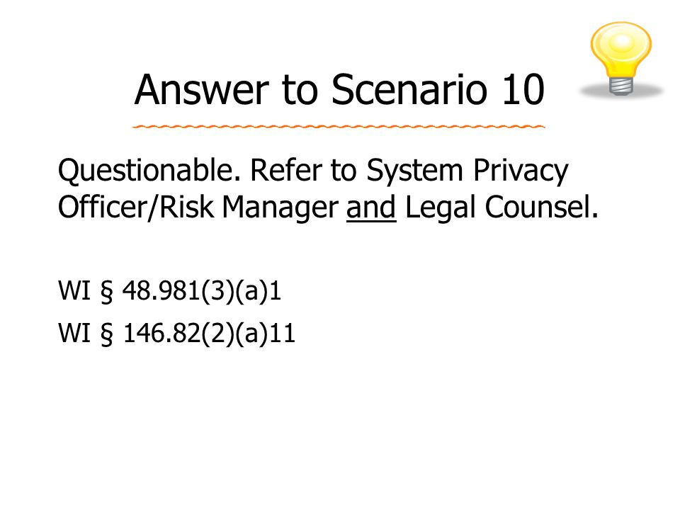 Answer to Scenario 10 Questionable.Refer to System Privacy Officer/Risk Manager and Legal Counsel.