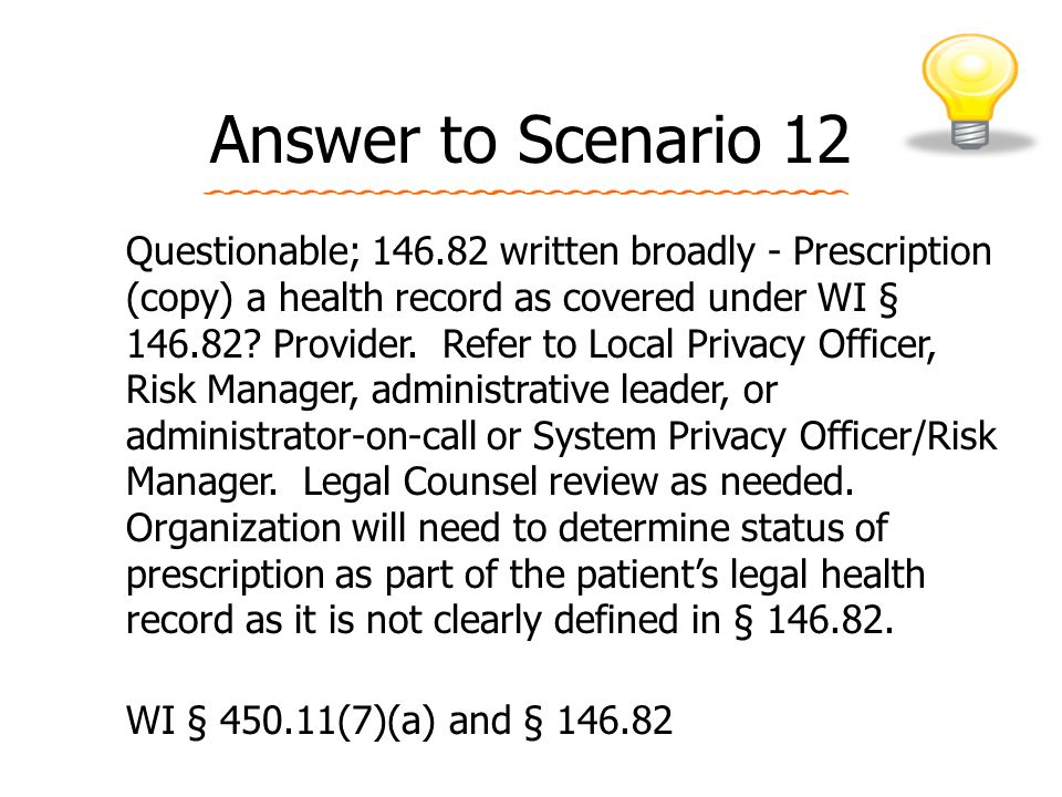 Answer to Scenario 12 Questionable; 146.82 written broadly - Prescription (copy) a health record as covered under WI § 146.82.