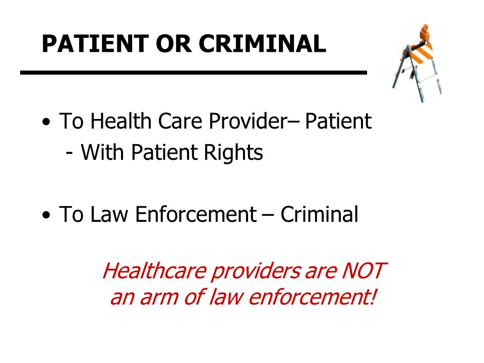 PATIENT OR CRIMINAL To Health Care Provider– Patient -With Patient Rights To Law Enforcement – Criminal Healthcare providers are NOT an arm of law enforcement!