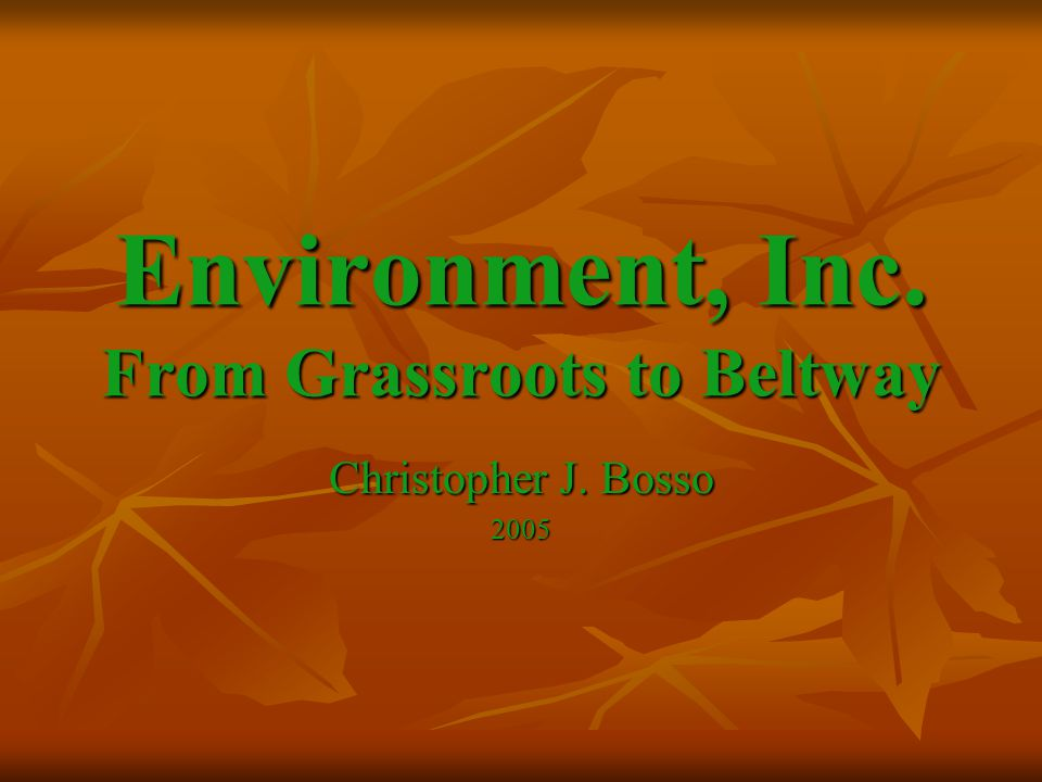 Environment, Inc. From Grassroots to Beltway Christopher J. Bosso 2005