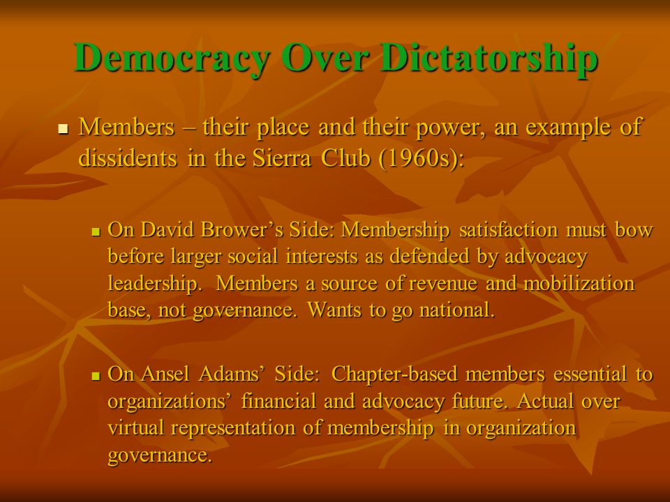 Democracy Over Dictatorship Members – their place and their power, an example of dissidents in the Sierra Club (1960s): Members – their place and their power, an example of dissidents in the Sierra Club (1960s): On David Brower's Side: Membership satisfaction must bow before larger social interests as defended by advocacy leadership.