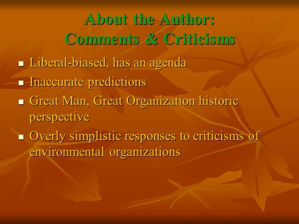 About the Author: Comments & Criticisms Liberal-biased, has an agenda Liberal-biased, has an agenda Inaccurate predictions Inaccurate predictions Great Man, Great Organization historic perspective Great Man, Great Organization historic perspective Overly simplistic responses to criticisms of environmental organizations Overly simplistic responses to criticisms of environmental organizations