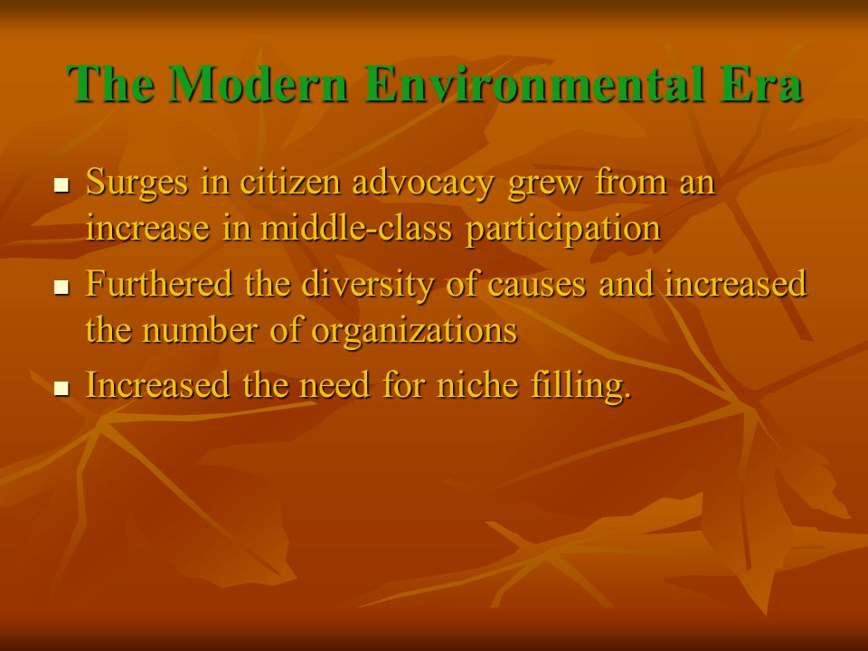 The Modern Environmental Era Surges in citizen advocacy grew from an increase in middle-class participation Surges in citizen advocacy grew from an increase in middle-class participation Furthered the diversity of causes and increased the number of organizations Furthered the diversity of causes and increased the number of organizations Increased the need for niche filling.