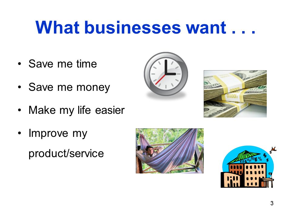 3 What businesses want... Save me time Save me money Make my life easier Improve my product/service