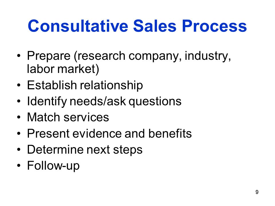 9 Consultative Sales Process Prepare (research company, industry, labor market) Establish relationship Identify needs/ask questions Match services Present evidence and benefits Determine next steps Follow-up
