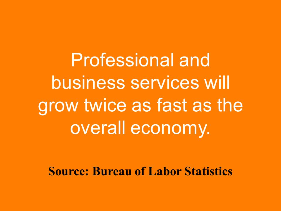 Professional and business services will grow twice as fast as the overall economy.