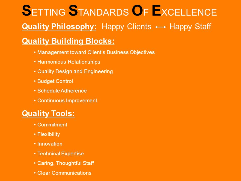 S ETTING S TANDARDS O F E XCELLENCE Quality Philosophy: Happy Clients Happy Staff Quality Building Blocks: Management toward Client's Business Objectives Harmonious Relationships Quality Design and Engineering Budget Control Schedule Adherence Continuous Improvement Quality Tools: Commitment Flexibility Innovation Technical Expertise Caring, Thoughtful Staff Clear Communications