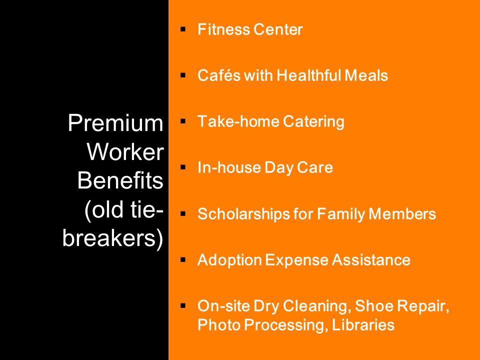 Premium Worker Benefits (old tie- breakers)  Fitness Center  Cafés with Healthful Meals  Take-home Catering  In-house Day Care  Scholarships for