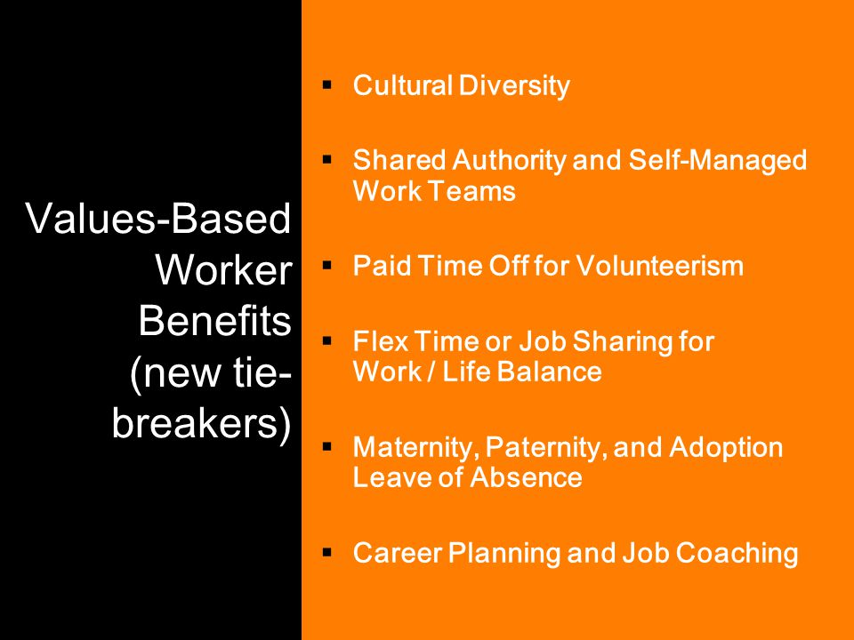 Values-Based Worker Benefits (new tie- breakers)  Cultural Diversity  Shared Authority and Self-Managed Work Teams  Paid Time Off for Volunteerism
