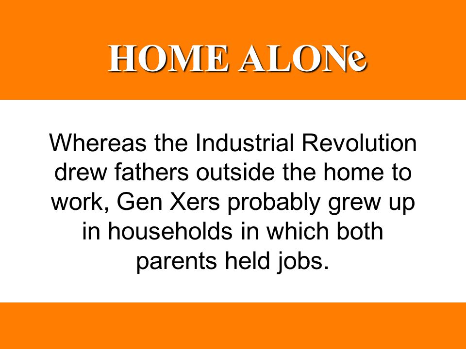 Whereas the Industrial Revolution drew fathers outside the home to work, Gen Xers probably grew up in households in which both parents held jobs. HOME