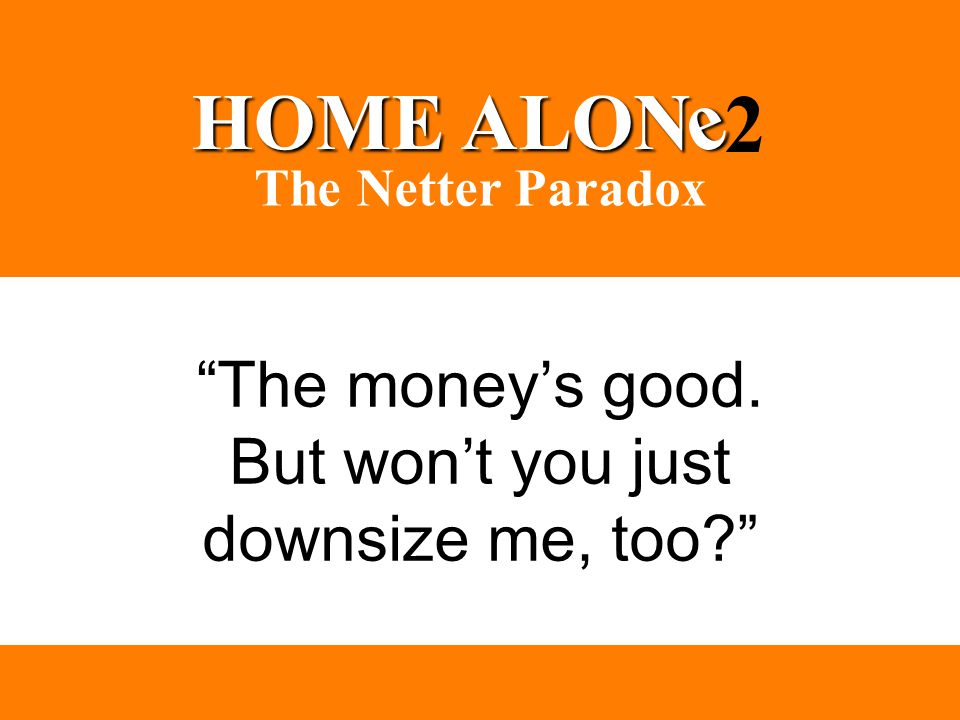 """The money's good. But won't you just downsize me, too?"" HOME ALON e 2 The Netter Paradox"