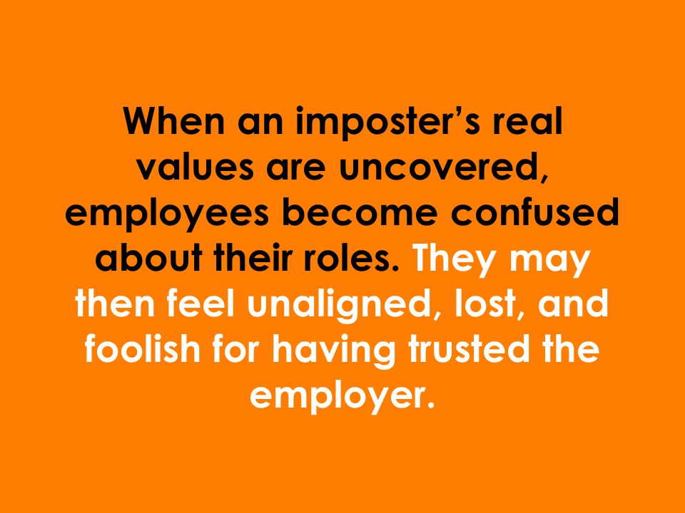 When an imposter's real values are uncovered, employees become confused about their roles.