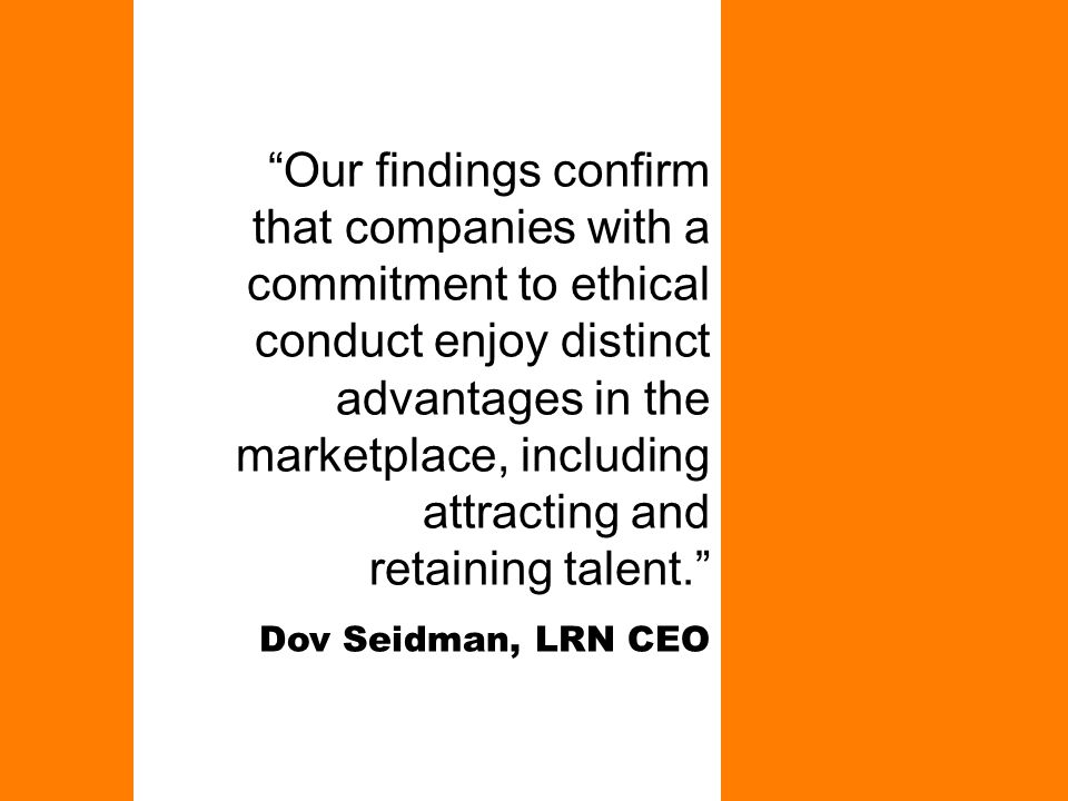 """Our findings confirm that companies with a commitment to ethical conduct enjoy distinct advantages in the marketplace, including attracting and retai"