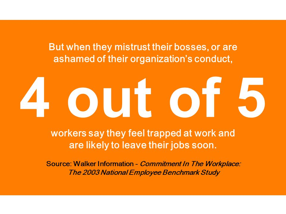 Source: Walker Information - Commitment In The Workplace: The 2003 National Employee Benchmark Study But when they mistrust their bosses, or are ashamed of their organization's conduct, workers say they feel trapped at work and are likely to leave their jobs soon.