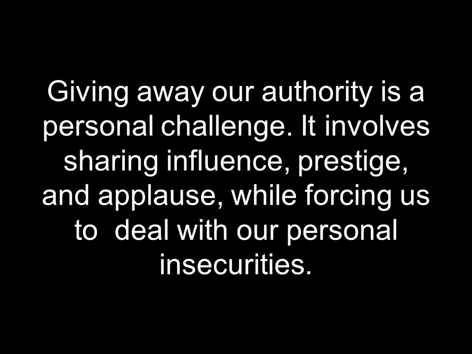 Giving away our authority is a personal challenge. It involves sharing influence, prestige, and applause, while forcing us to deal with our personal i