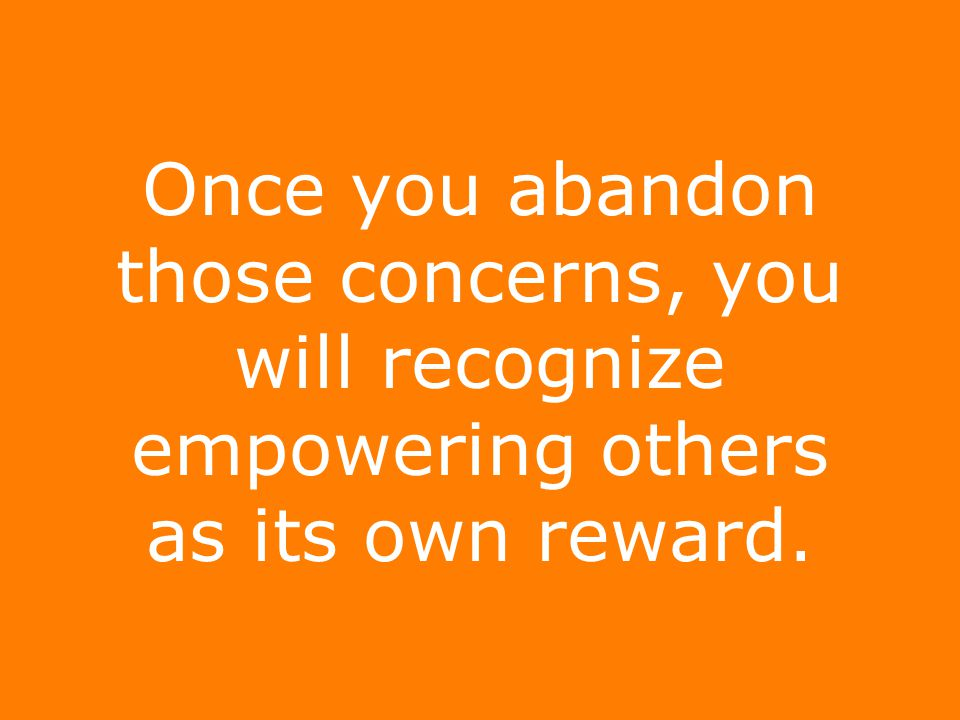 Once you abandon those concerns, you will recognize empowering others as its own reward.