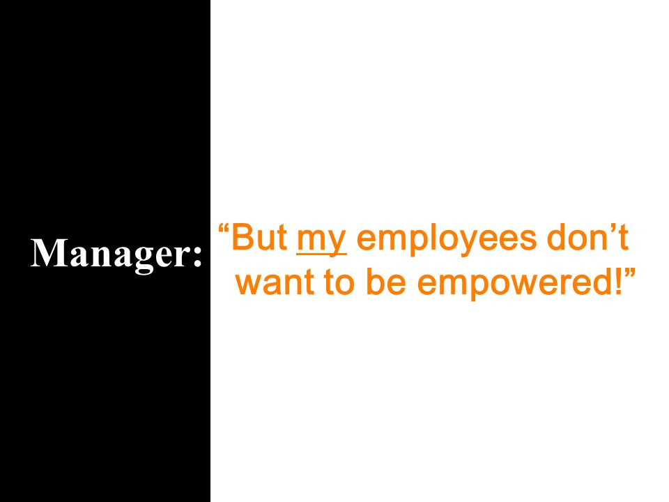 "Manager: ""But my employees don't want to be empowered!"""
