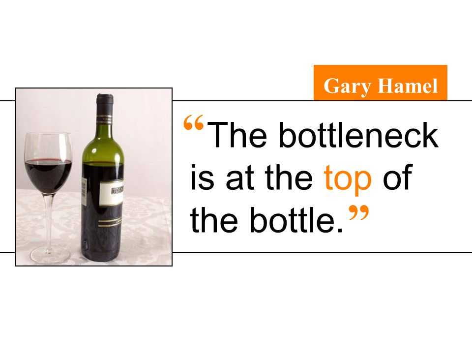 The bottleneck is at the top of the bottle. Gary Hamel