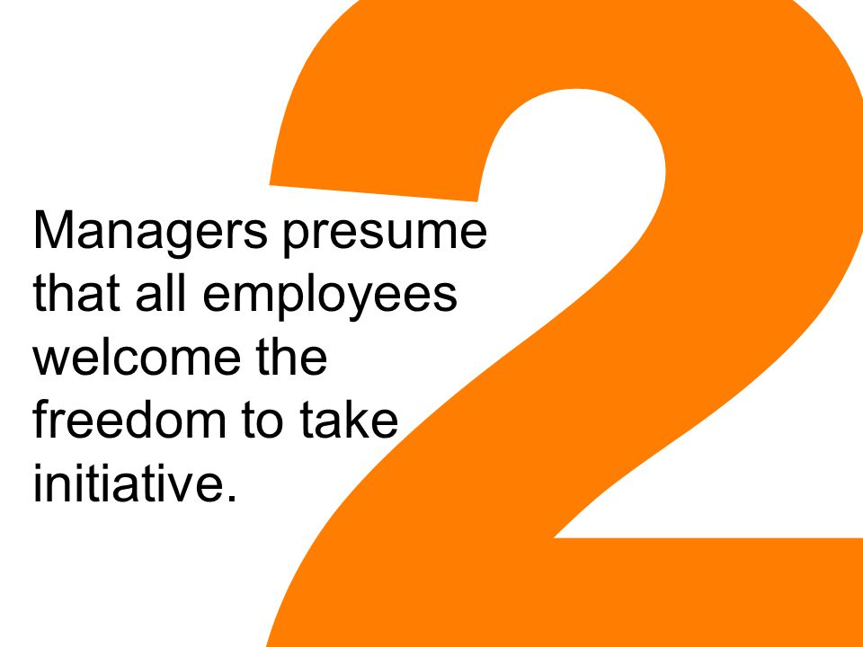2 Managers presume that all employees welcome the freedom to take initiative.