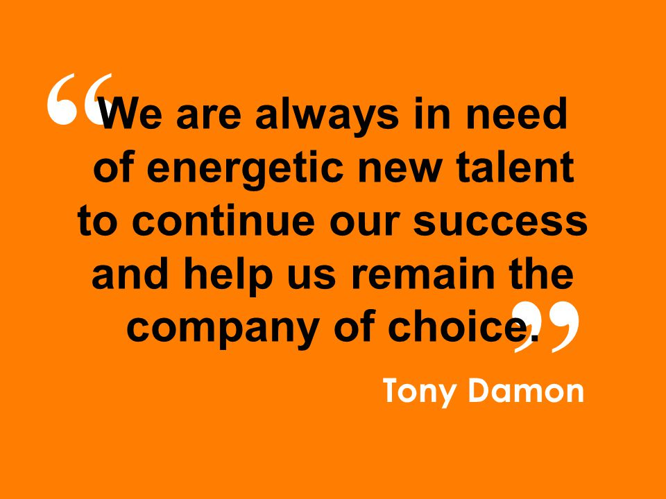 """ "" We are always in need of energetic new talent to continue our success and help us remain the company of choice. Tony Damon"