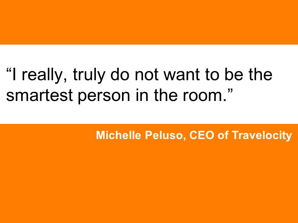 I really, truly do not want to be the smartest person in the room. Michelle Peluso, CEO of Travelocity