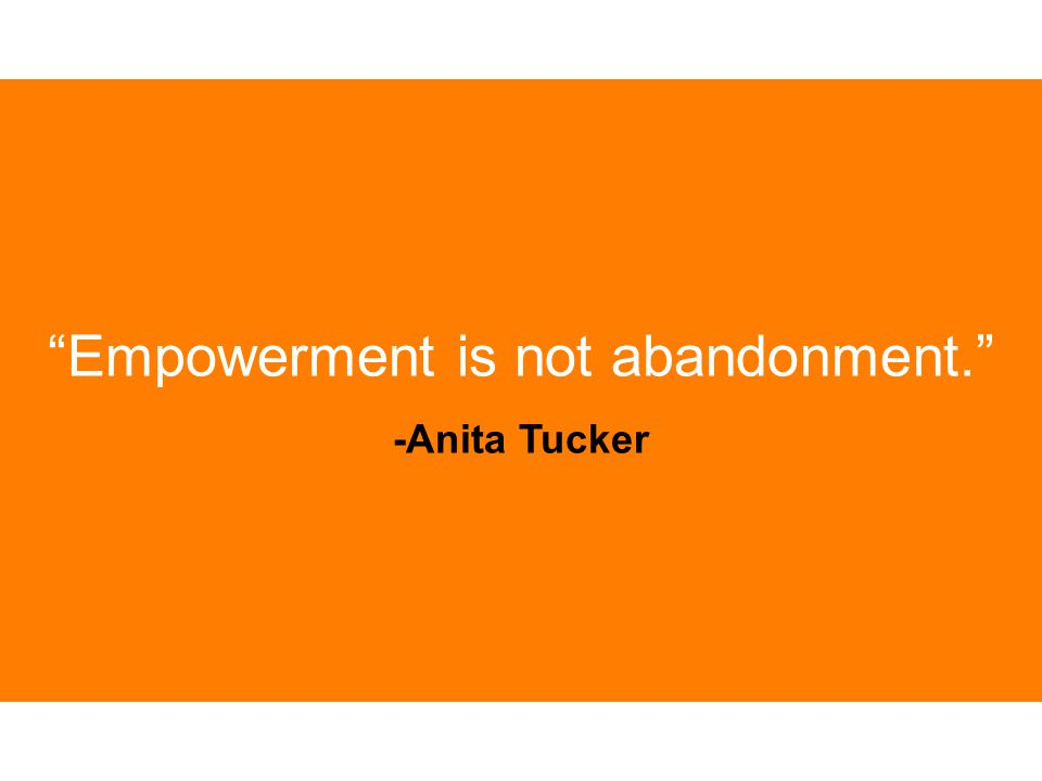 """Empowerment is not abandonment."" -Anita Tucker"