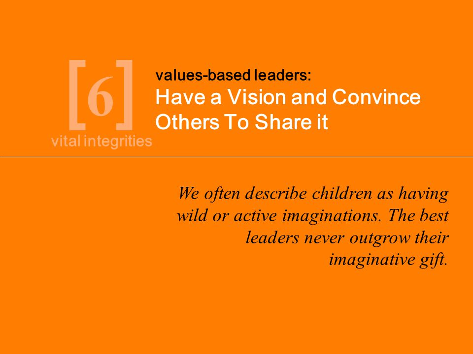 [6][6] Have a Vision and Convince Others To Share it values-based leaders: We often describe children as having wild or active imaginations. The best