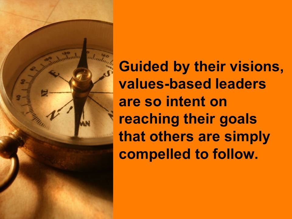 Guided by their visions, values-based leaders are so intent on reaching their goals that others are simply compelled to follow.