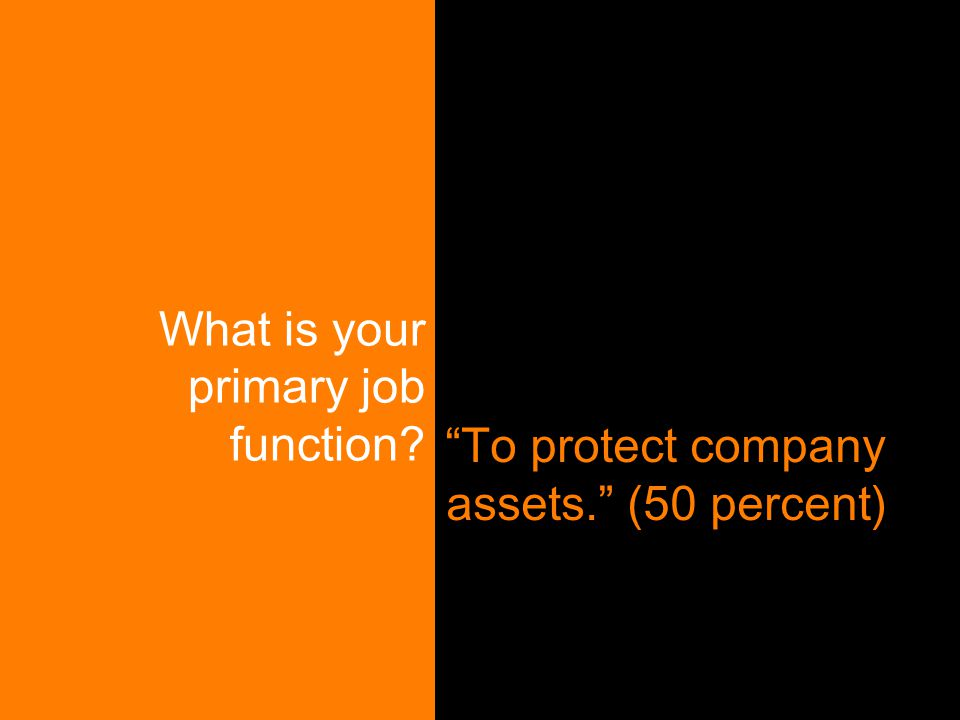 "What is your primary job function? ""To protect company assets."" (50 percent)"