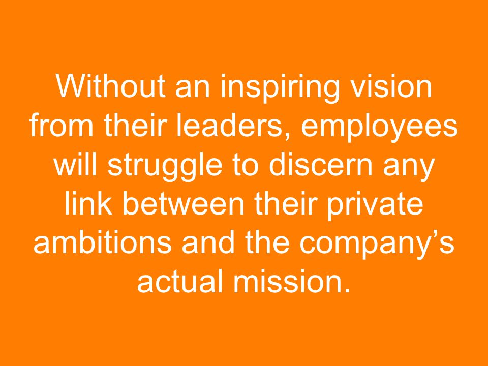 Without an inspiring vision from their leaders, employees will struggle to discern any link between their private ambitions and the company's actual m