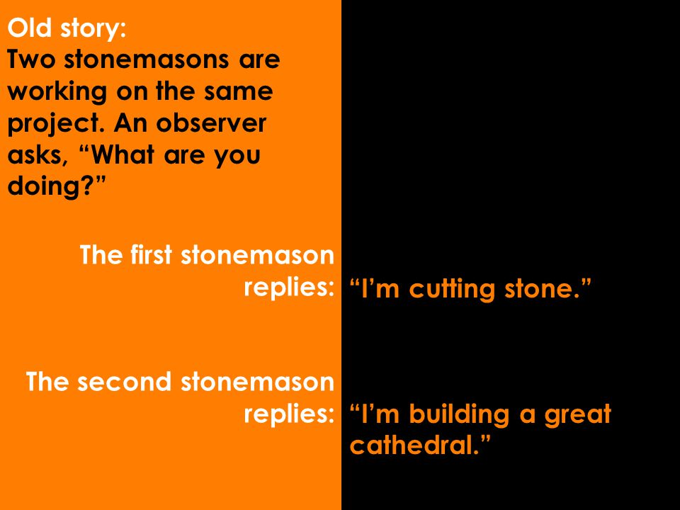 "The first stonemason replies: The second stonemason replies: ""I'm cutting stone."" ""I'm building a great cathedral."" Old story: Two stonemasons are wor"