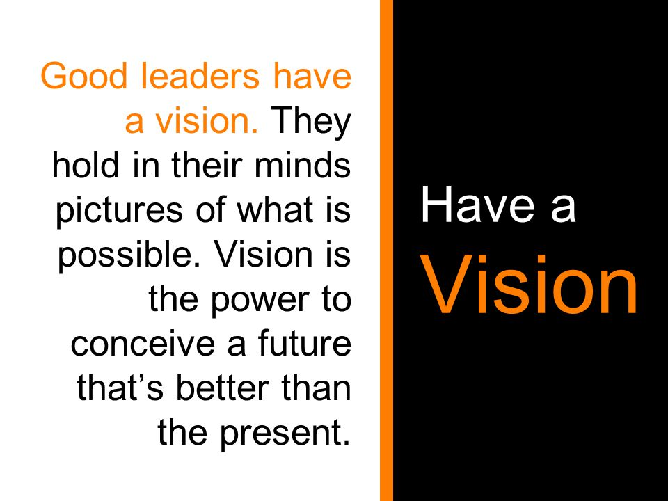 Have a Vision Good leaders have a vision. They hold in their minds pictures of what is possible. Vision is the power to conceive a future that's bette