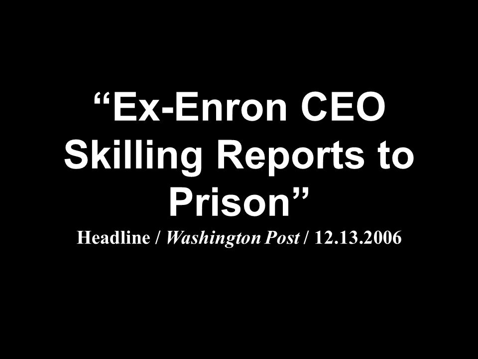 """Ex-Enron CEO Skilling Reports to Prison"" Headline / Washington Post / 12.13.2006"