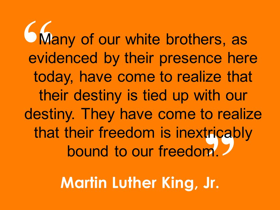 "Martin Luther King, Jr. "" "" Many of our white brothers, as evidenced by their presence here today, have come to realize that their destiny is tied up"