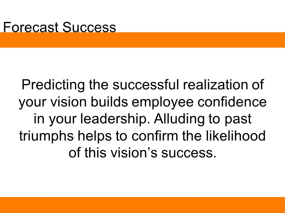 Forecast Success Predicting the successful realization of your vision builds employee confidence in your leadership.