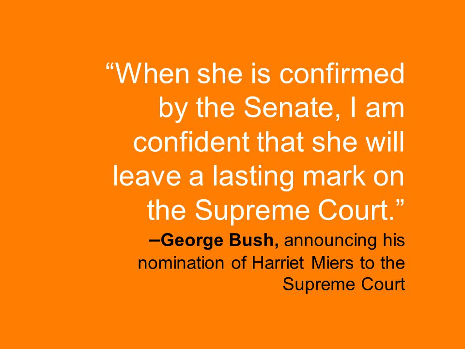 """When she is confirmed by the Senate, I am confident that she will leave a lasting mark on the Supreme Court."" – George Bush, announcing his nominatio"