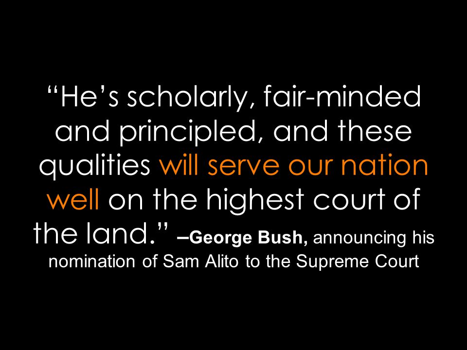 He's scholarly, fair-minded and principled, and these qualities will serve our nation well on the highest court of the land. – George Bush, announcing his nomination of Sam Alito to the Supreme Court