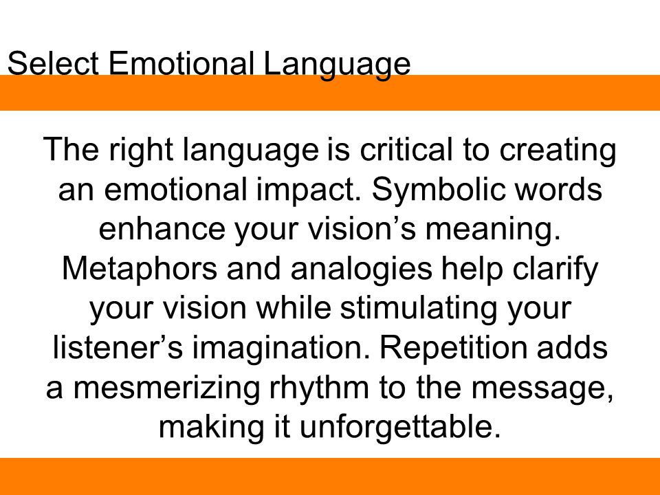 Select Emotional Language The right language is critical to creating an emotional impact. Symbolic words enhance your vision's meaning. Metaphors and