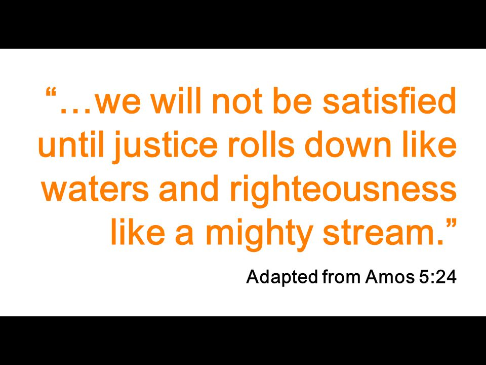 """…we will not be satisfied until justice rolls down like waters and righteousness like a mighty stream."" Adapted from Amos 5:24"