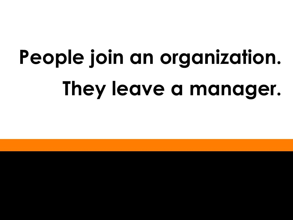 People join an organization. They leave a manager.