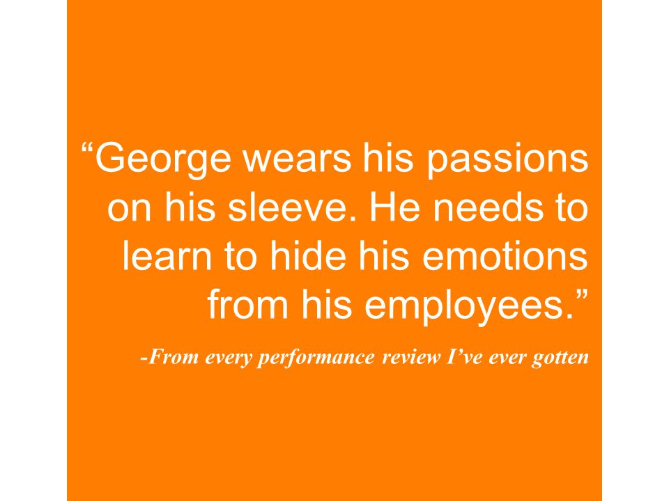 """George wears his passions on his sleeve. He needs to learn to hide his emotions from his employees."" -From every performance review I've ever gotten"